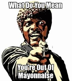 What Do You Mean - You're Out Of Mayonnaise