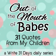 God often uses the encouraging, funny, and wise-beyond-their-years things our children say to teach us about and remind us of His big truths. #write31days