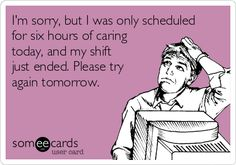 I'm sorry, but I was only scheduled for six hours of caring today, and my shift just ended. Please try again tomorrow.
