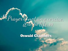 """Prayer is not an exercise, it is the life"" - Oswald Chambers"