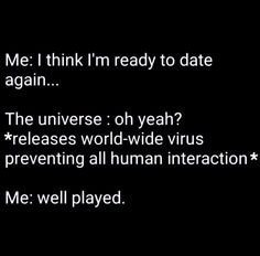 I think I'm ready to date again. The Universe: Oh, yeah? Realeases world-wide virus preventing all human interaction Me: Well played Funny Quotes, Funny Memes, Jokes, True Memes, Mommy Quotes, Sarcastic Quotes, Funny Videos, Motivational Quotes, Life Quotes