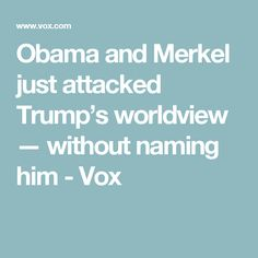 Obama and Merkel just attacked Trump's worldview — without naming him - Vox