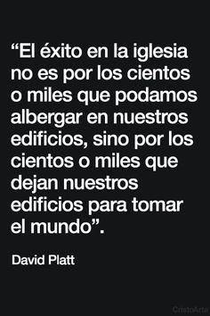 """""""El éxito en la iglesia no es por los cientos o miles que podamos albergar en nuestros edificios, sino por los cientos o miles que dejan nuestros edificios para tomar el mundo"""". - David Platt."""