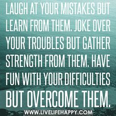 Laugh at your mistakes but learn from them. Joke over your troubles but gather strength from them. Have fun with your difficulties but overcome them. by deeplifequotes, via Flickr