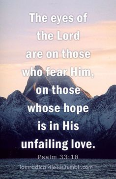 Psalms 33:18 Behold, the eye of the Lord  is on those who fear Him, On those who hope in His mercy,