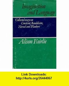 Imagination and Language Collected Essays on Constant, Baudelaire, Nerval and Flaubert (9780521232913) Alison Fairlie, Malcolm Bowie , ISBN-10: 0521232910  , ISBN-13: 978-0521232913 ,  , tutorials , pdf , ebook , torrent , downloads , rapidshare , filesonic , hotfile , megaupload , fileserve