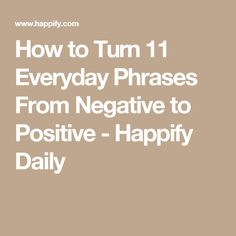 How to Turn 11 Everyday Phrases From Negative to Positive - Happify Daily