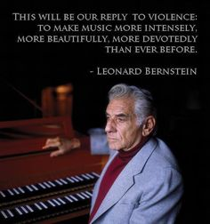 """This will be our reply to violence: to make music more intensely, more beautifully, more devotedly than ever before.""  —Leonard Bernstein"