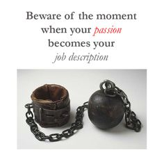 Beware of the moment when your passion becomes your job description.