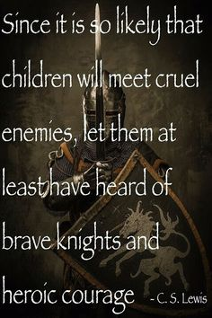 Since it is so likely that children will meet cruel enemies, let them at least have heard of brave knights and heroic courage.