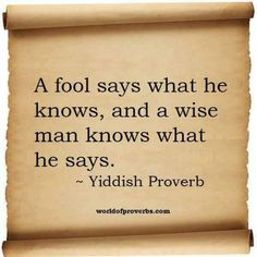 World of Proverbs - Famous Quotes: A fool says what he knows, and a wise man knows what he says. ~ Yiddish Proverb I am wise. Quotable Quotes, Wisdom Quotes, Life Quotes, Wise Man Quotes, Fool Quotes, Wise Sayings, Jewish Proverbs, Jewish Quotes, Positive Quotes