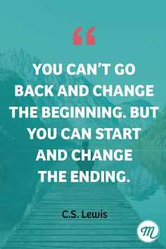 You can't go back and change the beginning. But you can start and change the ending.