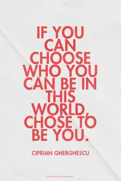 If you can choose who you can be in this world, chose to be you. - Ciprian Gherghescu | Ciprian made this with Spoken.ly