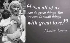 """""""Not all of us can do great things. But we can do small things with great love.""""  ~Mother Teresa"""