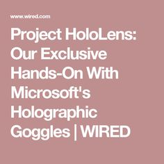 Project HoloLens: Our Exclusive Hands-On With Microsoft's Holographic Goggles | WIRED