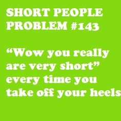 "short people problem #14 ""wow you really are very short"" everytime you take off your heels"