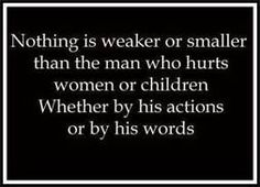 """Nothing is weaker or smaller than the man who hurts women or children whether by his actions or by his words"" This is so true."
