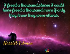 I freed a thousand slaves I could have freed a thousand more if only they knew they were slaves. / Harriet Tubman