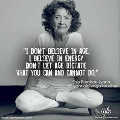 I don't believe in age. I believe in energy. Don't let age dictate what you can and cannot do. Tao Porchon-Lynch, 97 year old yoga teacher. Yoga Quotes, Me Quotes, Motivational Quotes, Inspirational Quotes, Motivational Affirmations, Wisdom Quotes, The Words, Great Quotes, Quotes To Live By