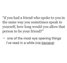 If you have a friend who spoke to you in the same way you sometimes speak to yourself, how long would you allow that person to be your friend?
