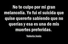 No te culpo por mi gran melancolía.Yo fui el suicida que no querías y esa es una de mis muertes preferidas.-Valeria Jenis.