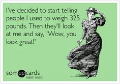 I've decided to start telling people I used to weigh 325 pounds. Then they'll look at me and say, 'Wow, you look great!'
