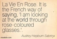 La Vie En Rose. It is the French way of saying, 'I am looking at the world through rose-coloured glasses.'. Audrey Hepburn Sabrina
