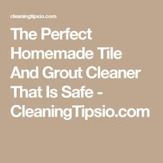 The Perfect Homemade Tile And Grout Cleaner That Is Safe - CleaningTipsio.com
