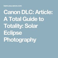 Canon DLC: Article: A Total Guide to Totality: Solar Eclipse Photography Solar Eclipse Photography, Moon Photography, Photography Tips, Solar Eclipse Facts, Solar Eclipse Activity, Eclipse Book, Photoshop Tips, Natural Phenomena, Digital Camera