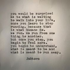 You would be surprised as to what is waiting to walk into your life, once you learn to stop running...