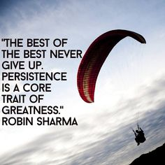 The best of the best never give up. Persistence is a core trait of greatness. Robin Sharma