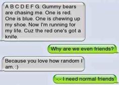 @Abigail Elise .... this is something you'd do. like i said last night.... i need normal friends... jk i like weird friends! ;)