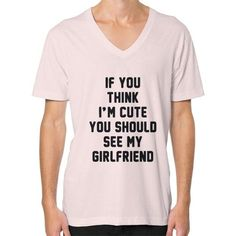 If you think i'm cute you should see my girlfriend V-Neck (on man) Shirt
