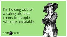 Funny Cry For Help Ecard: I'm holding out for a dating site that caters to people who are undatable.