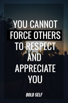 You Cannot Force Others to Respect or Appreciate You