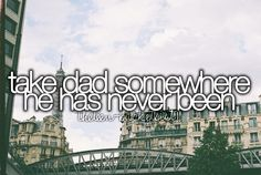 Bucketlist: take dad somewhere he has never been