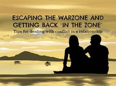 ESCAPING THE WARZONE AND GETTING BACK 'IN THE ZONE' Tips for dealing with conflict in a relationship by Ranata Suzuki * family, relationship, marriage, positive, advice, self help, ideas, tips, conflict resolution, fighting, arguments, reconciliation, article, guide, break up, separation, inspiring, inspirational, practical advice, love, life * pinterest.com/ranatasuzuki