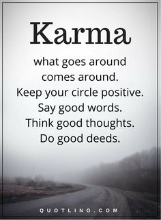 karma quotes karma what goes around comes around. Keep your circle positive. Say good words. Think good thoughts. Do good deeds.