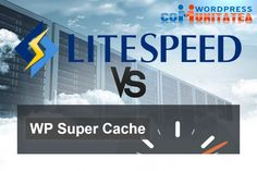 LiteSpeed Cache vs WP Super Cache – Comparație Wordpress, Desktop, Blog, Blogging
