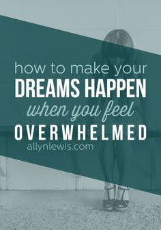 How to Make Your Dreams Happen When You Feel Overwhelmed