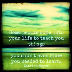some people come into your life to teach you things you didn't even know you needed to learn. Katrina Mayer