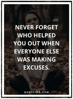 helping others quotes Never forget who helped you out when everyone else was making excuses.