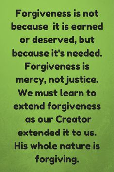 Forgiveness is not because  it is earned or deserved, but because it's needed. Forgiveness is mercy, not justice. We must learn to extend forgiveness  as our Creator extended it to us. His whole nature is forgiving.