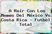 http://tecnoautos.com/wp-content/uploads/imagenes/tendencias/thumbs/a-reir-con-los-memes-del-mexico-vs-costa-rica-futbol-total.jpg Mexico Vs Costa Rica. A reír con los memes del México vs Costa Rica - Futbol Total, Enlaces, Imágenes, Videos y Tweets - http://tecnoautos.com/actualidad/mexico-vs-costa-rica-a-reir-con-los-memes-del-mexico-vs-costa-rica-futbol-total/