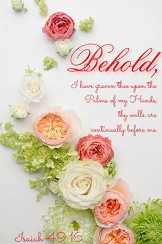 Isaiah 49:16 (ESV)  16 Behold, I have engraved you on the palms of my hands;     your walls are continually before me.