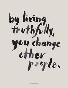 By living truthfully, you change other people Satsuki Shibuya Words Quotes, Me Quotes, Motivational Quotes, Inspirational Quotes, Sayings, Vinyl Quotes, The Words, Cool Words, Mantra