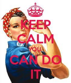 KEEP CALM YOU CAN DO IT/my mom's nickname was Rosey the Riveter when she worked at the arsenal.
