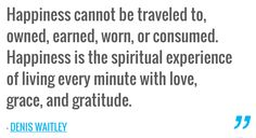 Happiness cannot be traveled to, owned, earned, worn, or consumed. Happiness is the spiritual experience of living every minute with love, grace, and gratitude. — DENIS WAITLEY