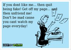 If you dont like me... then quit being fake! Get off my page... and   then unfriend me!   Don't be mad cause  you cant watch my  page everyday!