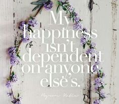 My happiness isn't dependent on anyone else's.  - Byron Katie